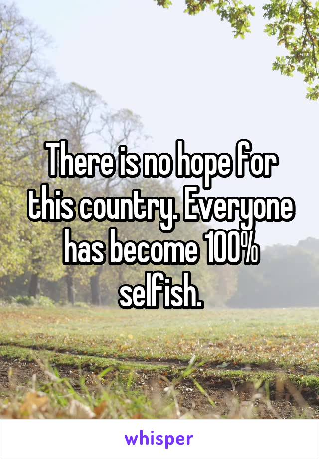 There is no hope for this country. Everyone has become 100% selfish.