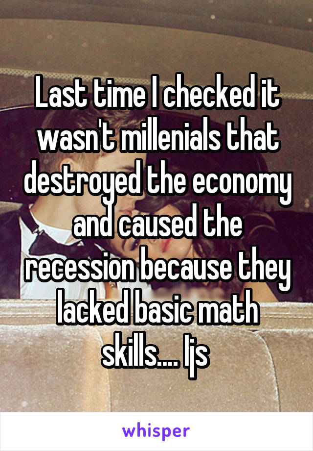 Last time I checked it wasn't millenials that destroyed the economy and caused the recession because they lacked basic math skills.... Ijs