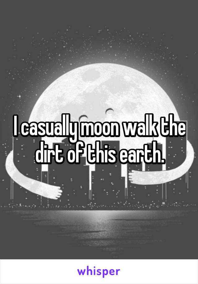 I casually moon walk the dirt of this earth.