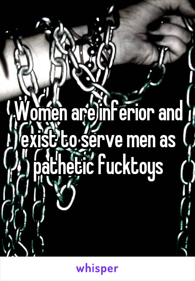 Women are inferior and exist to serve men as pathetic fucktoys