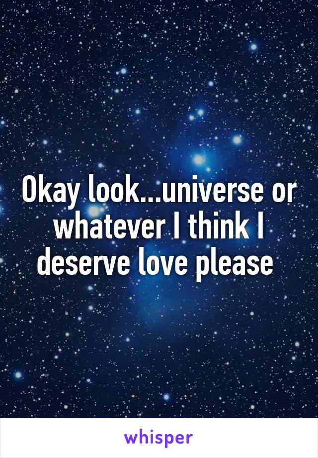 Okay look...universe or whatever I think I deserve love please