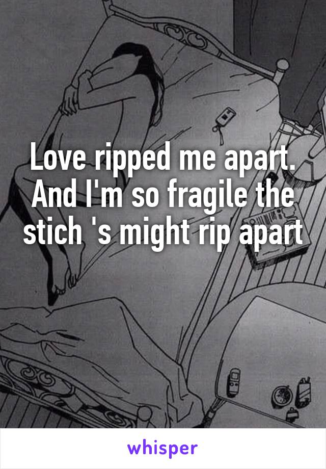 Love ripped me apart. And I'm so fragile the stich 's might rip apart