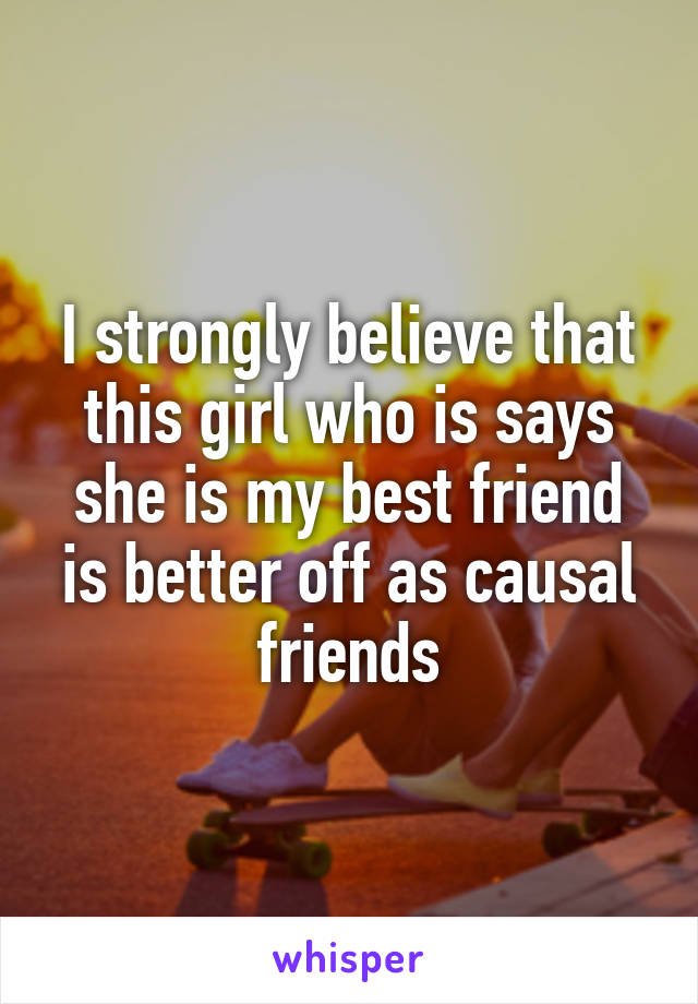 I strongly believe that this girl who is says she is my best friend is better off as causal friends
