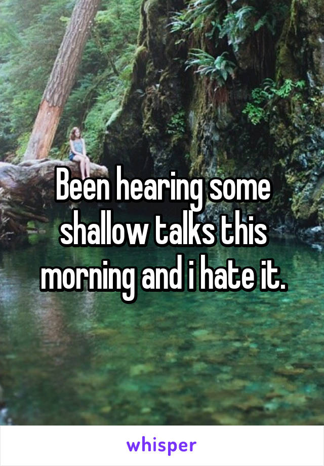 Been hearing some shallow talks this morning and i hate it.