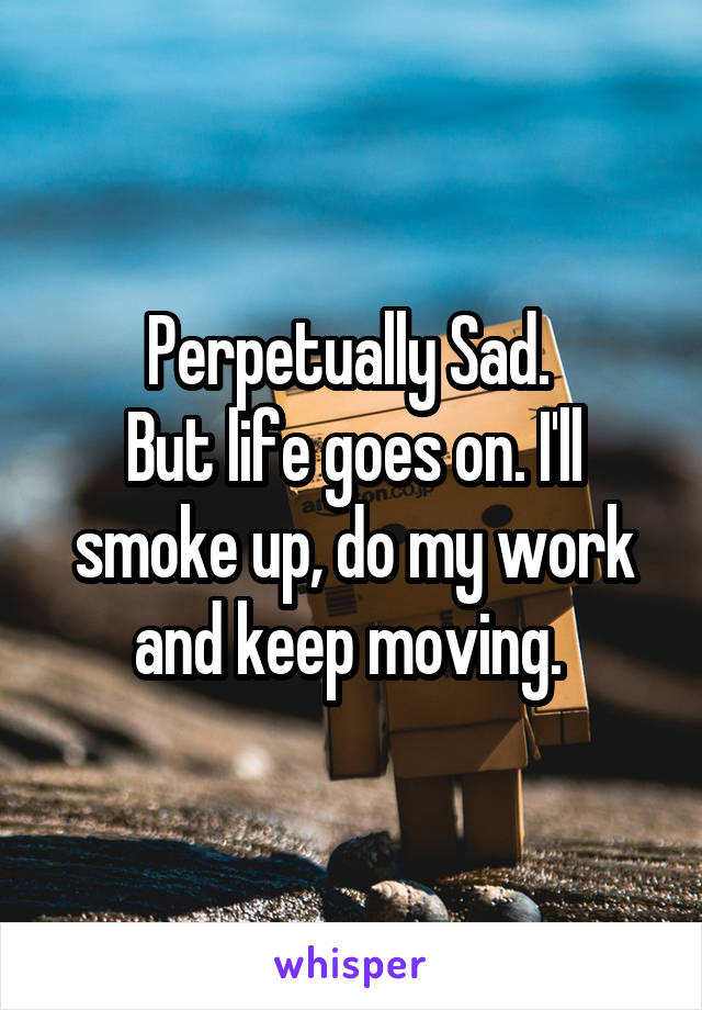 Perpetually Sad.  But life goes on. I'll smoke up, do my work and keep moving.