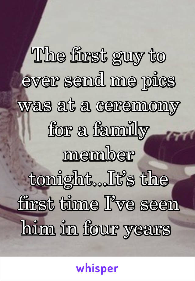 The first guy to ever send me pics was at a ceremony for a family member tonight...It's the first time I've seen him in four years