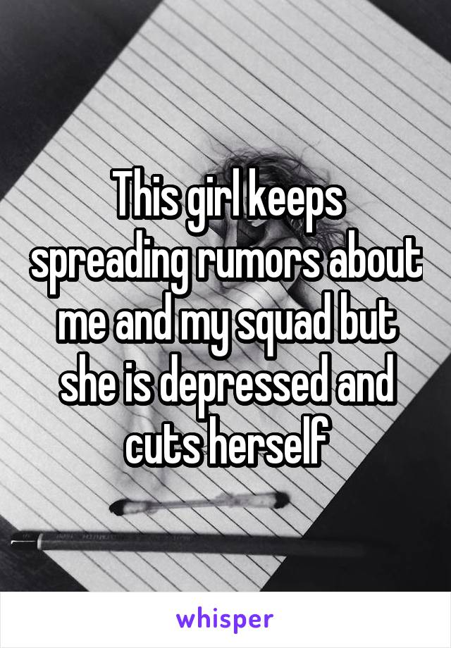 This girl keeps spreading rumors about me and my squad but she is depressed and cuts herself