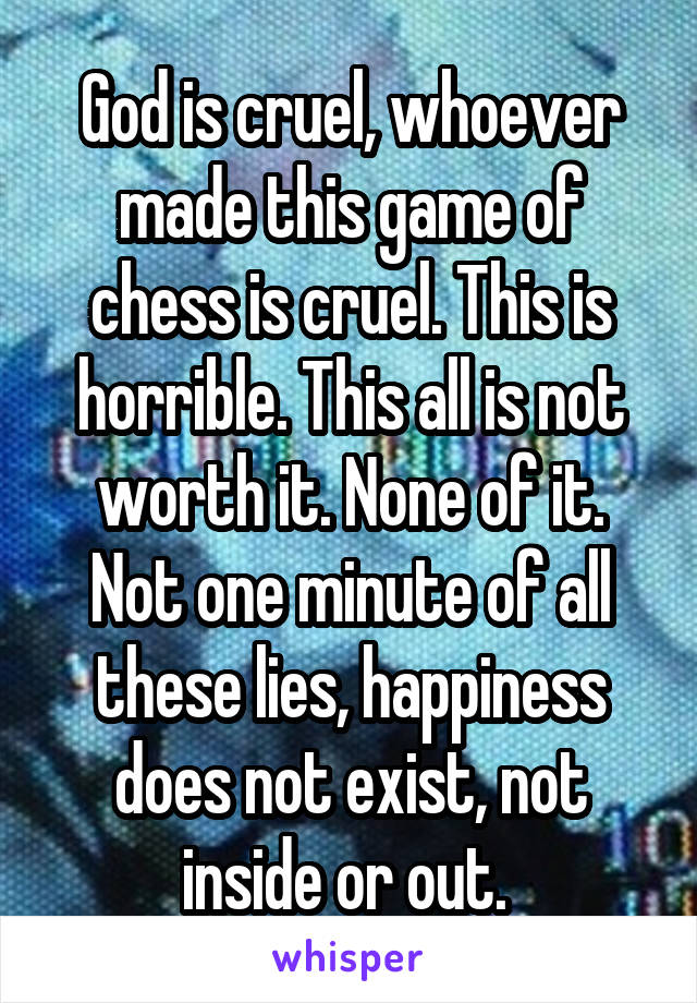 God is cruel, whoever made this game of chess is cruel. This is horrible. This all is not worth it. None of it. Not one minute of all these lies, happiness does not exist, not inside or out.