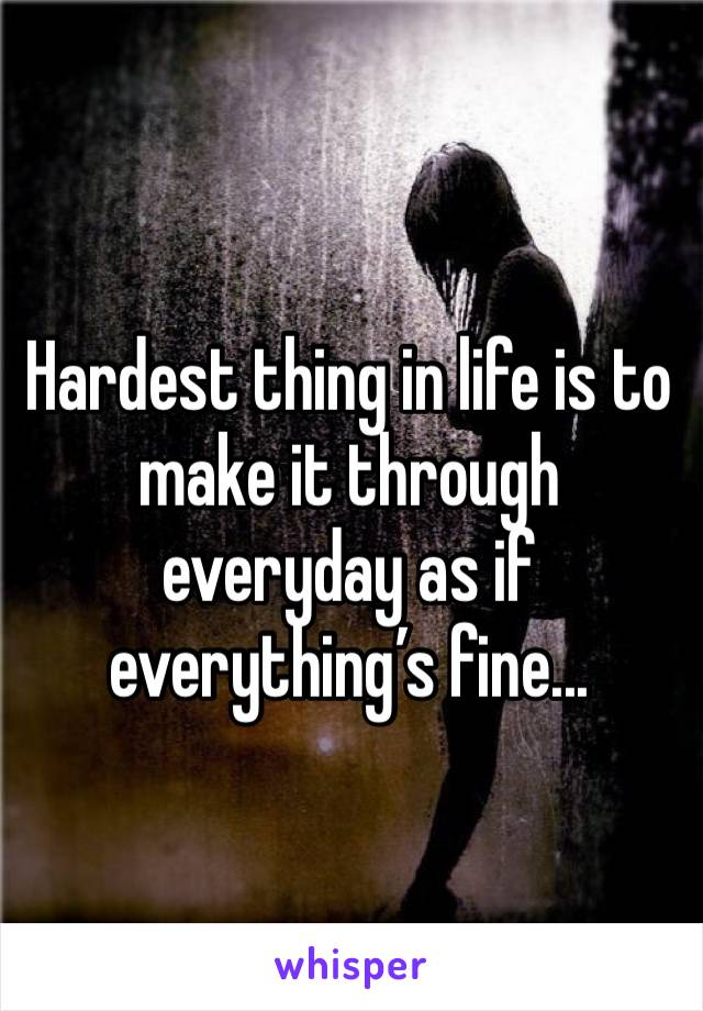 Hardest thing in life is to make it through everyday as if everything's fine...