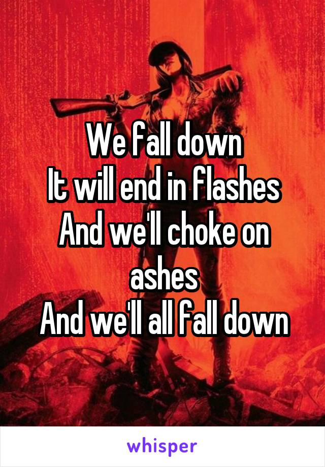 We fall down It will end in flashes And we'll choke on ashes And we'll all fall down
