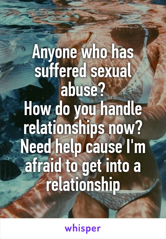 Anyone who has suffered sexual abuse? How do you handle relationships now? Need help cause I'm afraid to get into a relationship
