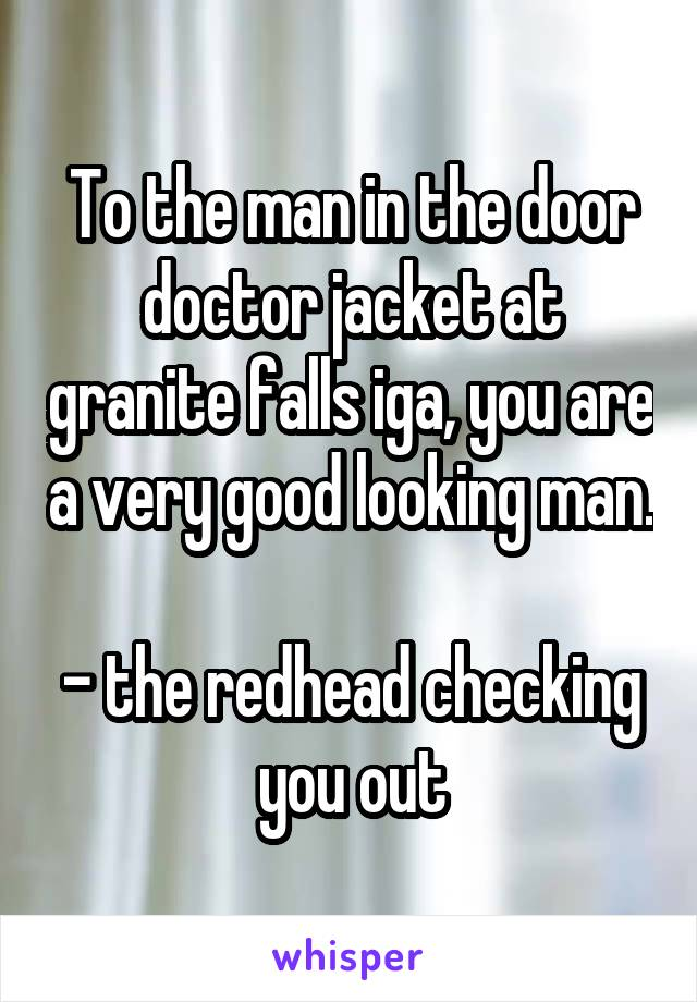 To the man in the door doctor jacket at granite falls iga, you are a very good looking man.  - the redhead checking you out