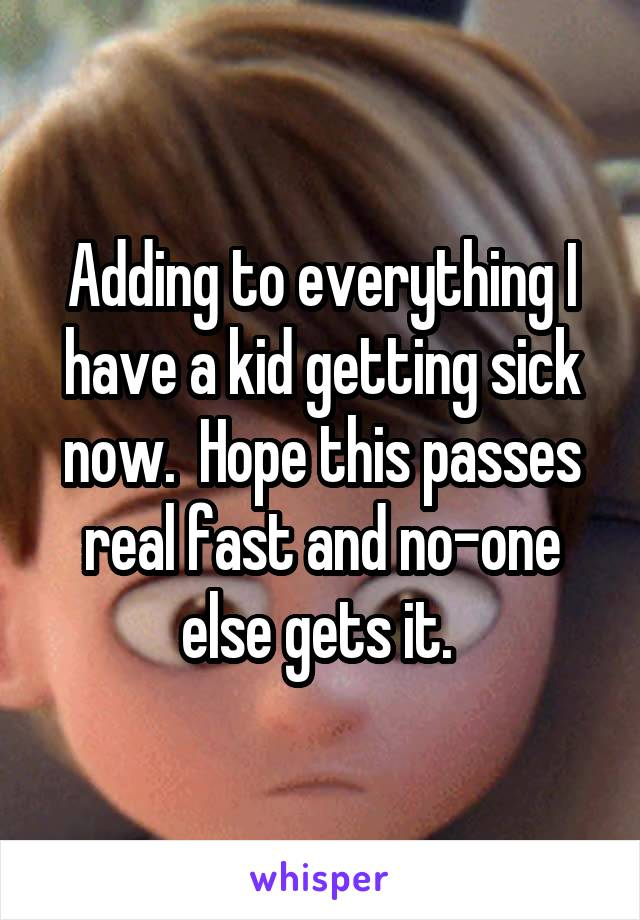 Adding to everything I have a kid getting sick now.  Hope this passes real fast and no-one else gets it.