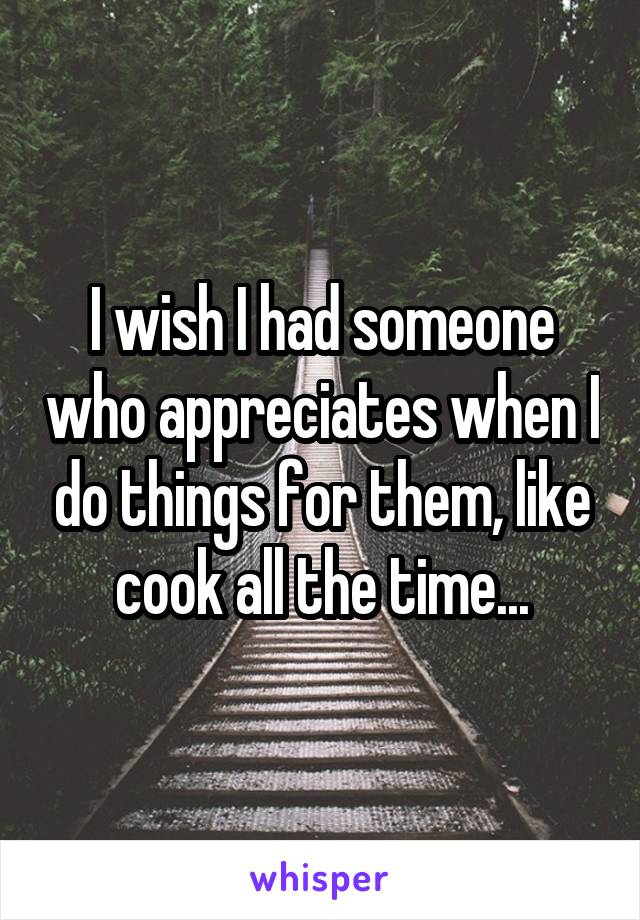 I wish I had someone who appreciates when I do things for them, like cook all the time...