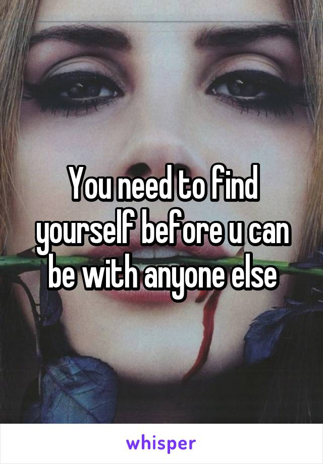 You need to find yourself before u can be with anyone else