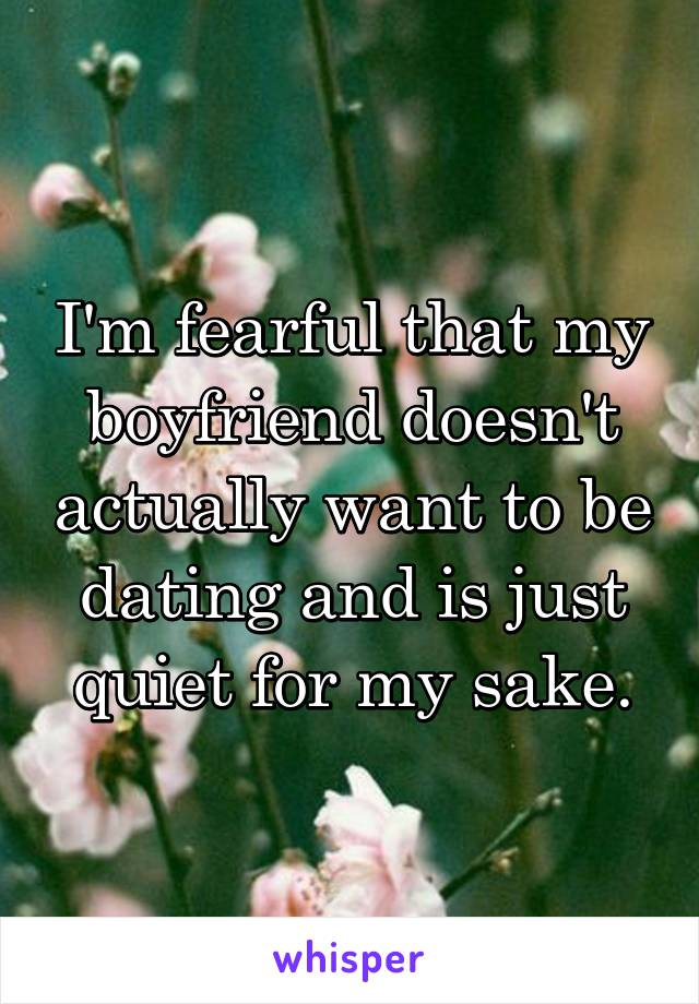 I'm fearful that my boyfriend doesn't actually want to be dating and is just quiet for my sake.