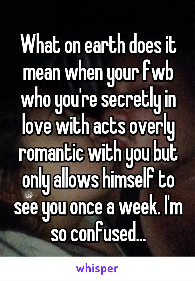 What on earth does it mean when your fwb who you're secretly in love with acts overly romantic with you but only allows himself to see you once a week. I'm so confused...