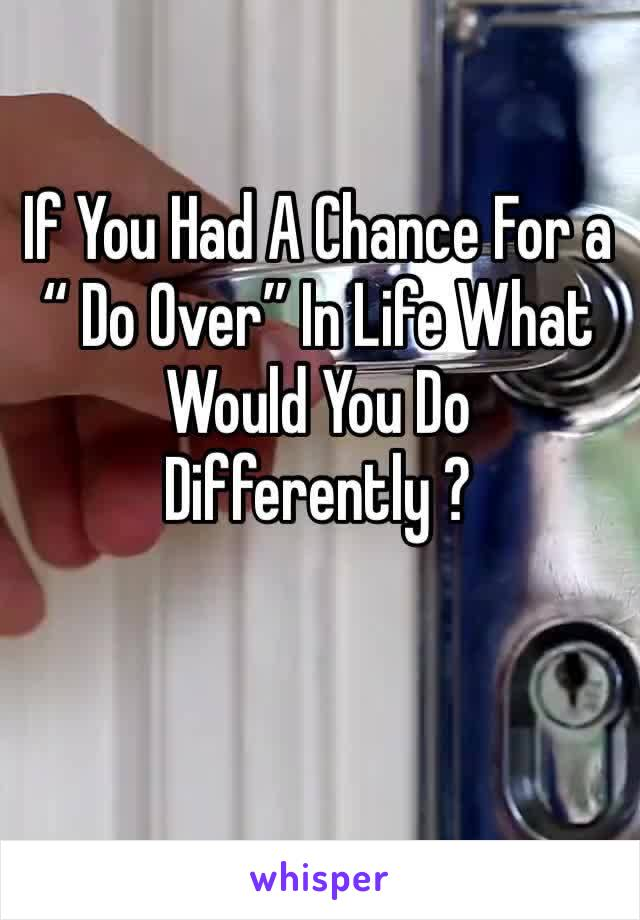 "If You Had A Chance For a "" Do Over"" In Life What Would You Do Differently ?"
