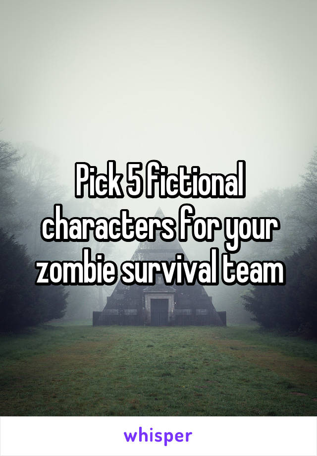 Pick 5 fictional characters for your zombie survival team