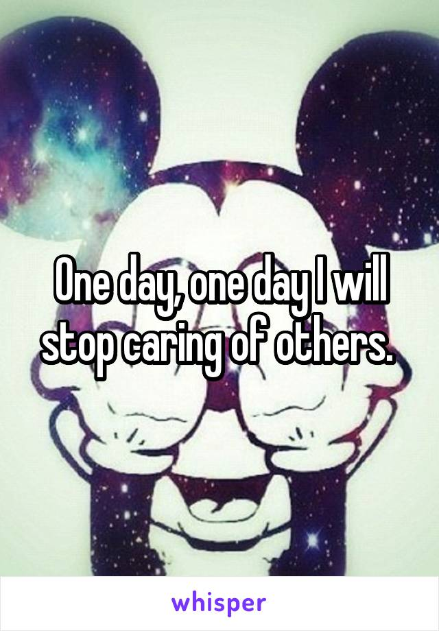 One day, one day I will stop caring of others.