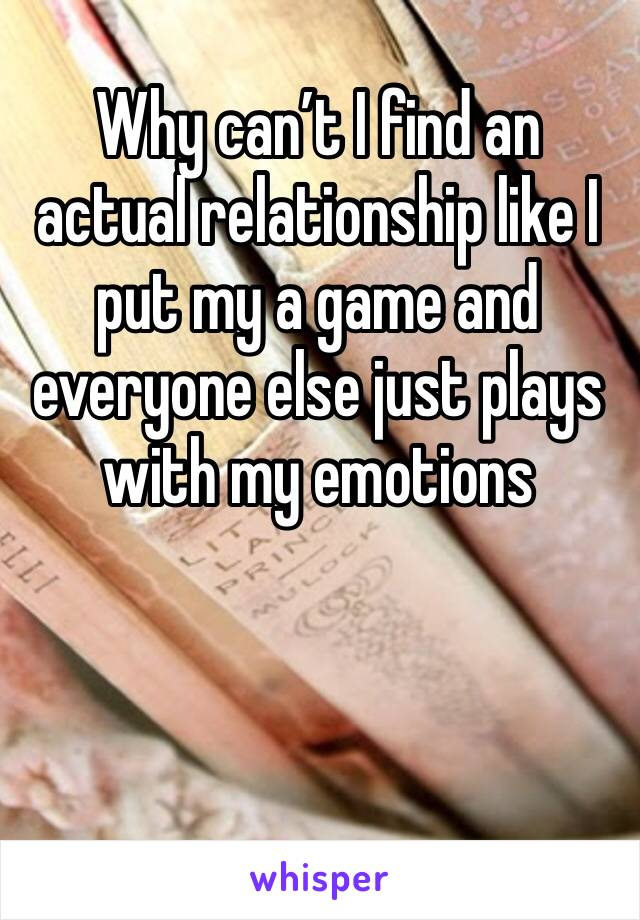 Why can't I find an actual relationship like I put my a game and everyone else just plays with my emotions