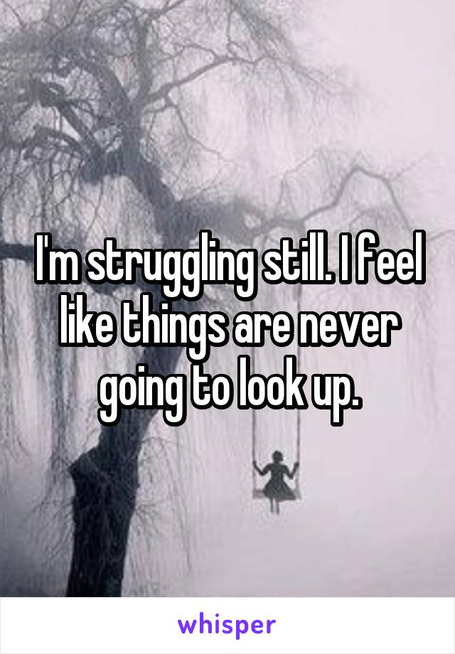 I'm struggling still. I feel like things are never going to look up.
