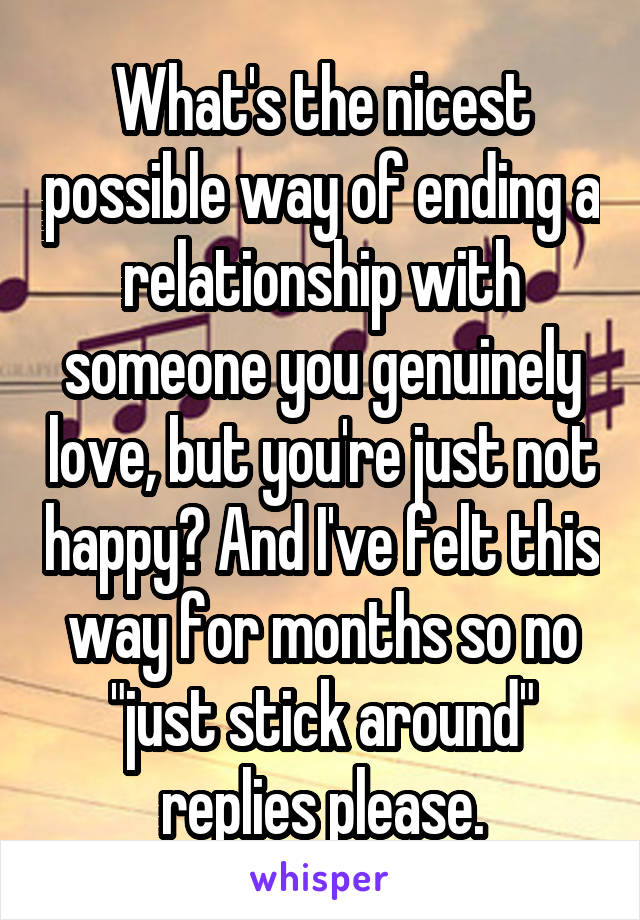 """What's the nicest possible way of ending a relationship with someone you genuinely love, but you're just not happy? And I've felt this way for months so no """"just stick around"""" replies please."""