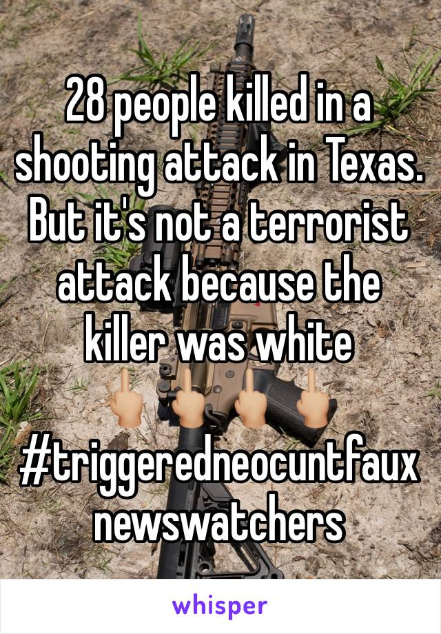 28 people killed in a shooting attack in Texas. But it's not a terrorist attack because the killer was white  🖕🏼🖕🏼🖕🏼🖕🏼 #triggeredneocuntfauxnewswatchers