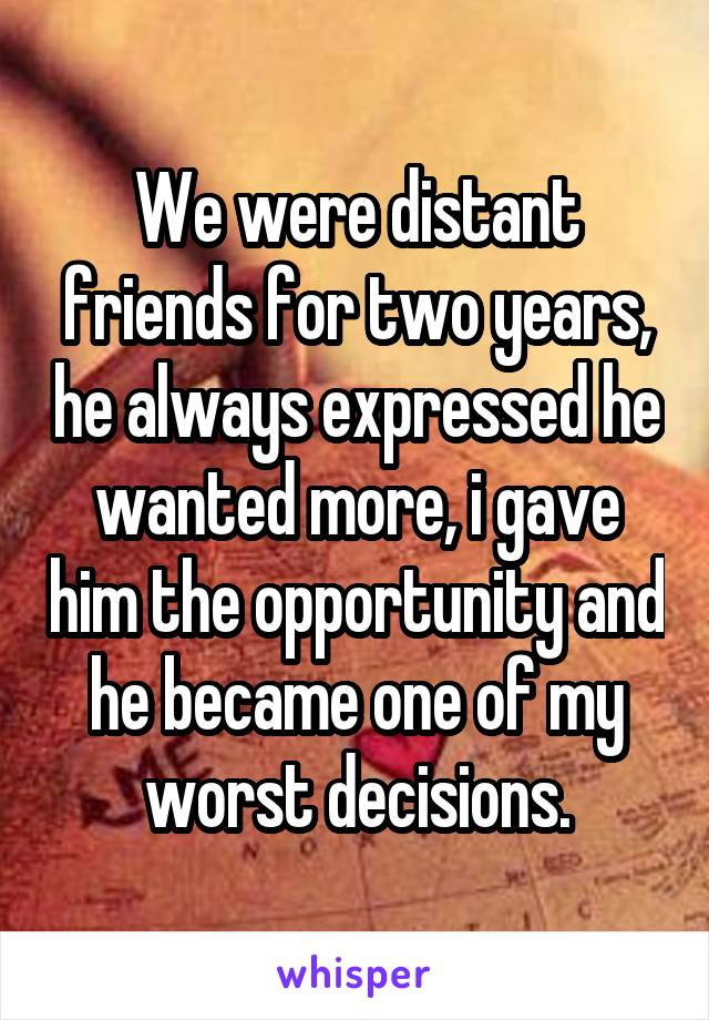 We were distant friends for two years, he always expressed he wanted more, i gave him the opportunity and he became one of my worst decisions.