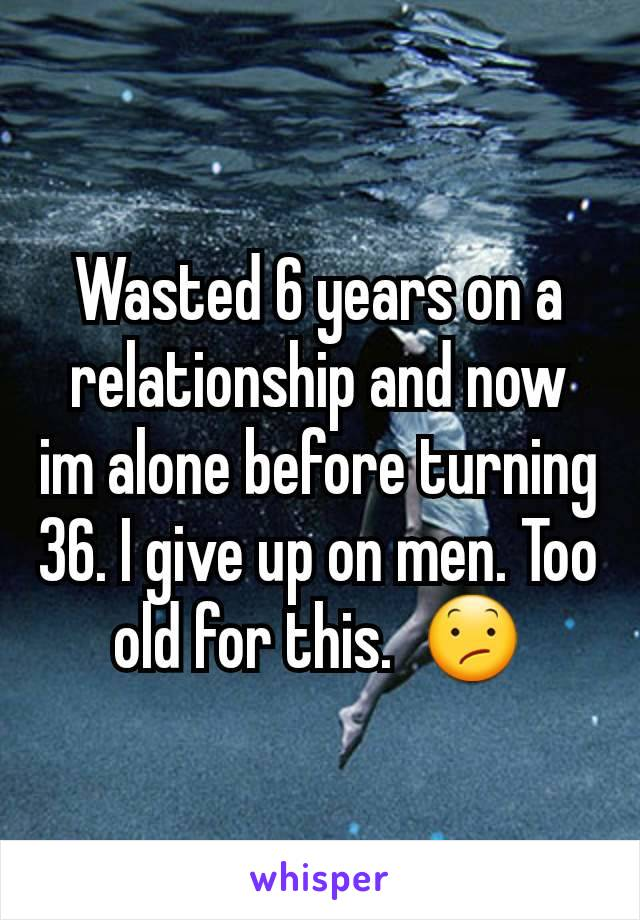 Wasted 6 years on a relationship and now im alone before turning 36. I give up on men. Too old for this.  😕