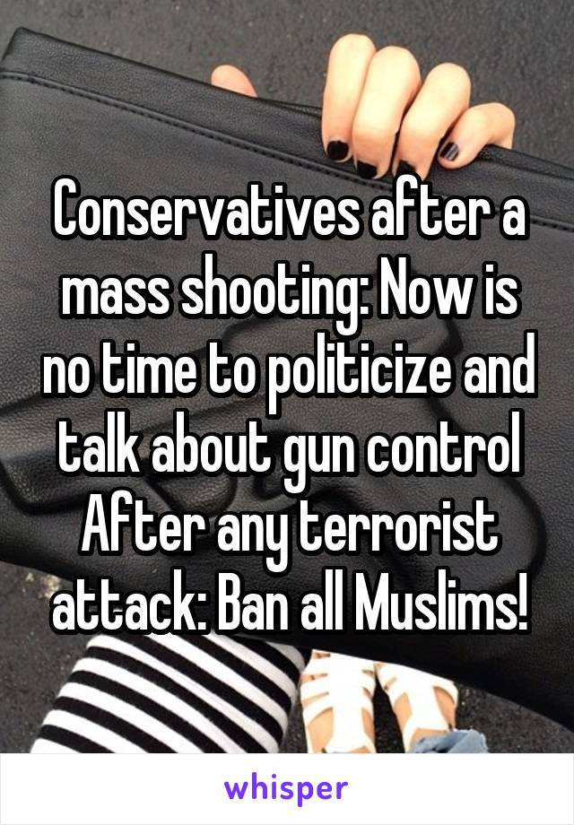 Conservatives after a mass shooting: Now is no time to politicize and talk about gun control After any terrorist attack: Ban all Muslims!