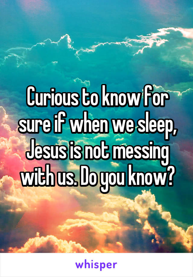 Curious to know for sure if when we sleep, Jesus is not messing with us. Do you know?
