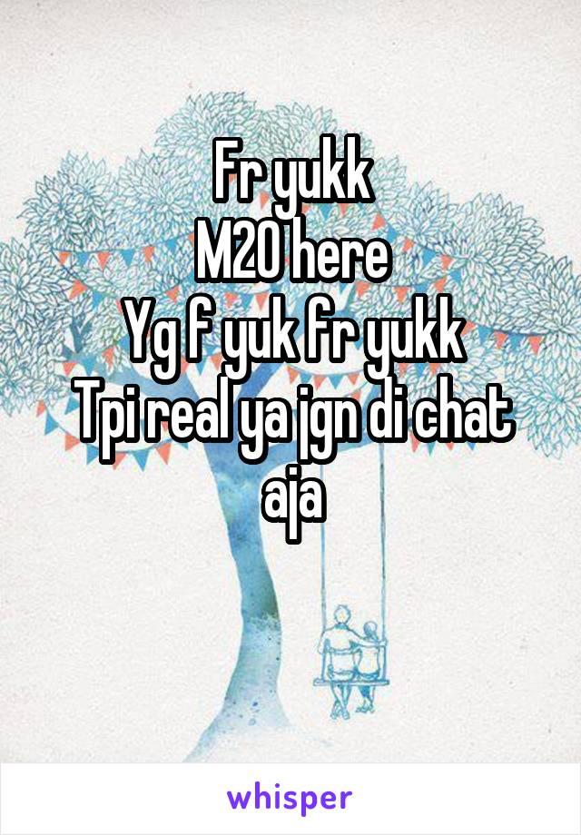Fr yukk M20 here Yg f yuk fr yukk Tpi real ya jgn di chat aja