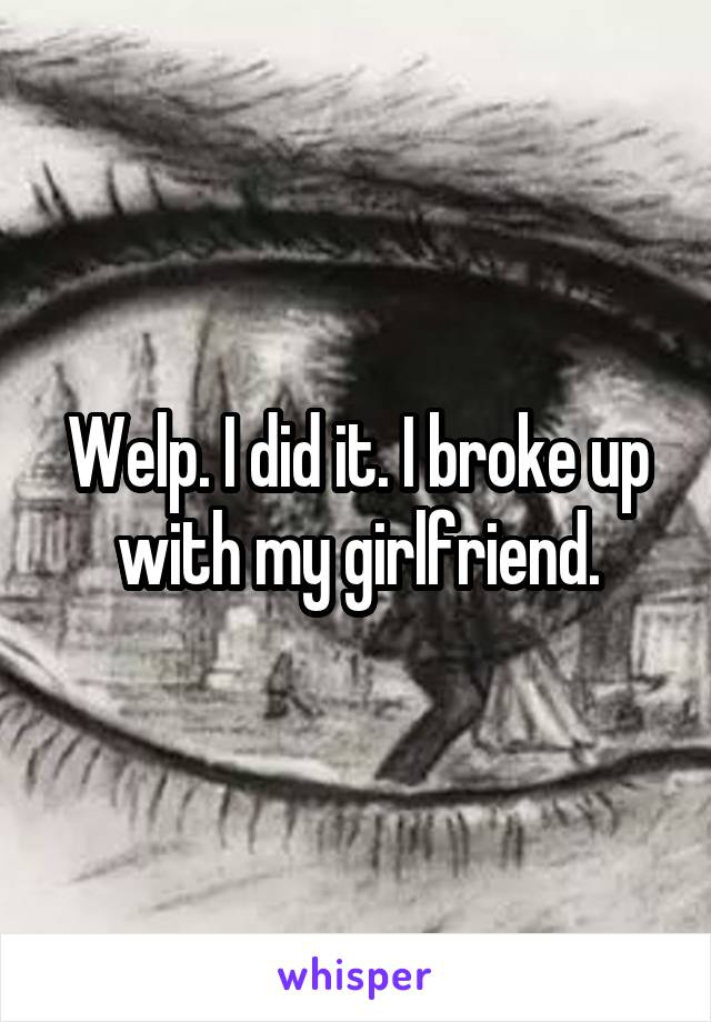 Welp. I did it. I broke up with my girlfriend.