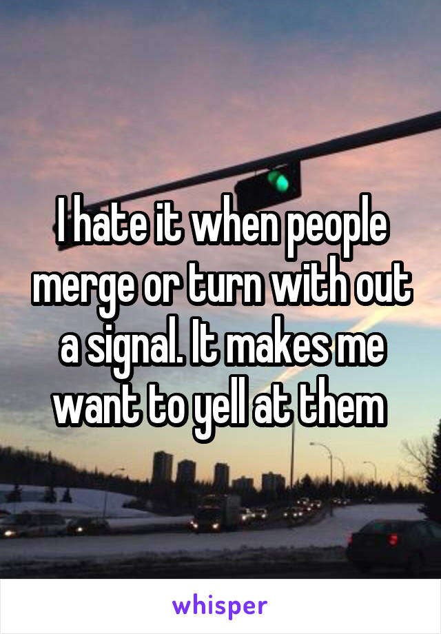 I hate it when people merge or turn with out a signal. It makes me want to yell at them