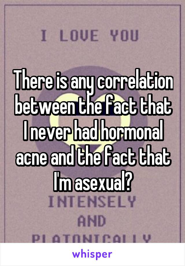 There is any correlation between the fact that I never had hormonal acne and the fact that I'm asexual?