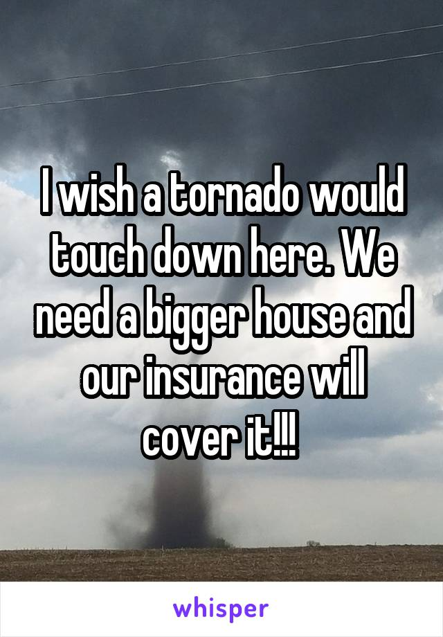 I wish a tornado would touch down here. We need a bigger house and our insurance will cover it!!!
