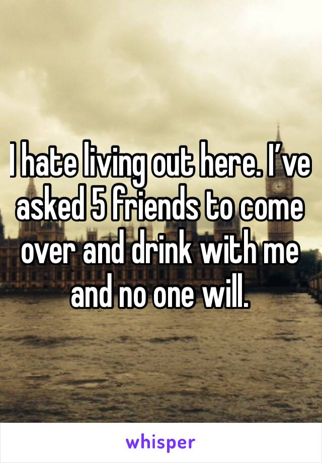 I hate living out here. I've asked 5 friends to come over and drink with me and no one will.