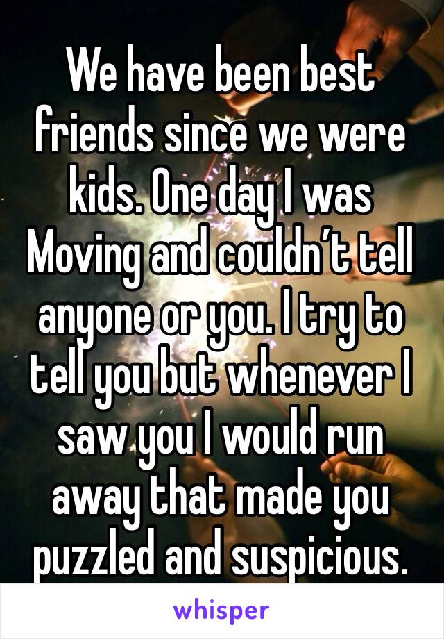 We have been best friends since we were kids. One day I was Moving and couldn't tell anyone or you. I try to tell you but whenever I saw you I would run away that made you puzzled and suspicious.