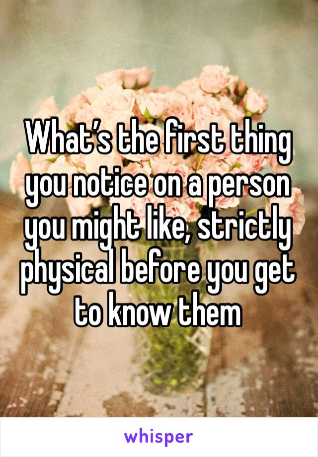 What's the first thing you notice on a person you might like, strictly physical before you get to know them