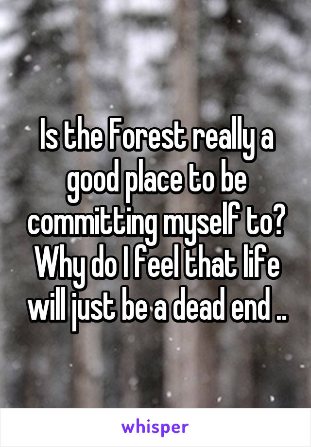 Is the Forest really a good place to be committing myself to? Why do I feel that life will just be a dead end ..