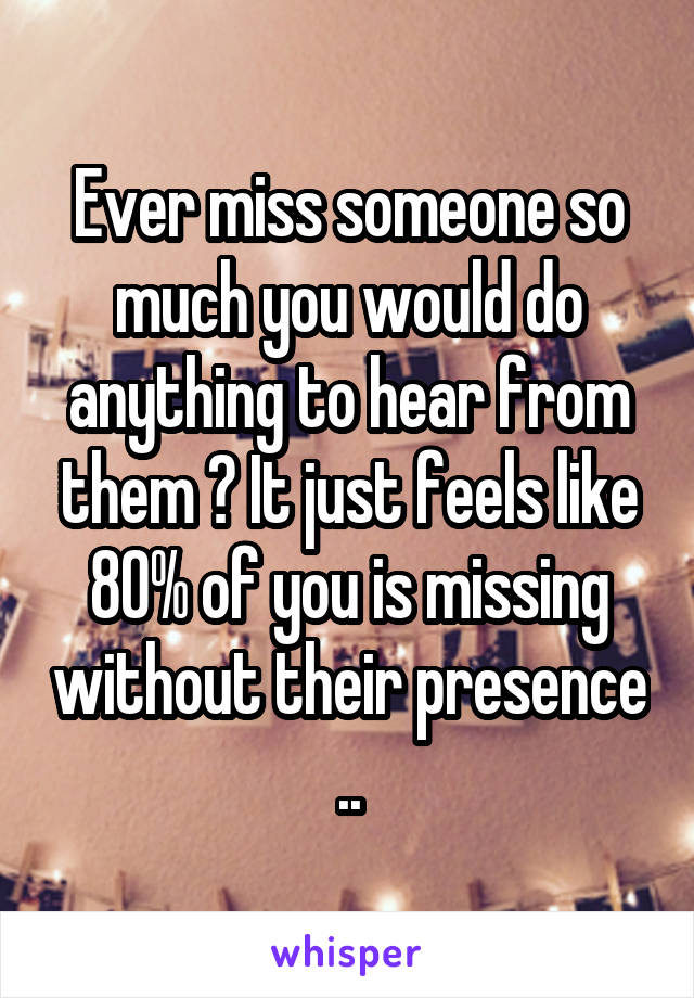 Ever miss someone so much you would do anything to hear from them ? It just feels like 80% of you is missing without their presence ..