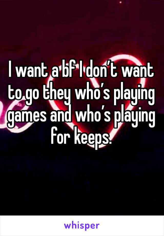 I want a bf I don't want to go they who's playing games and who's playing for keeps.