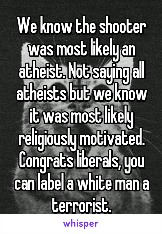 We know the shooter was most likely an atheist. Not saying all atheists but we know it was most likely religiously motivated. Congrats liberals, you can label a white man a terrorist.