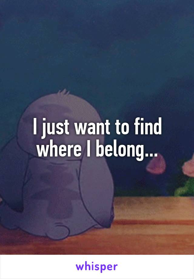 I just want to find where I belong...