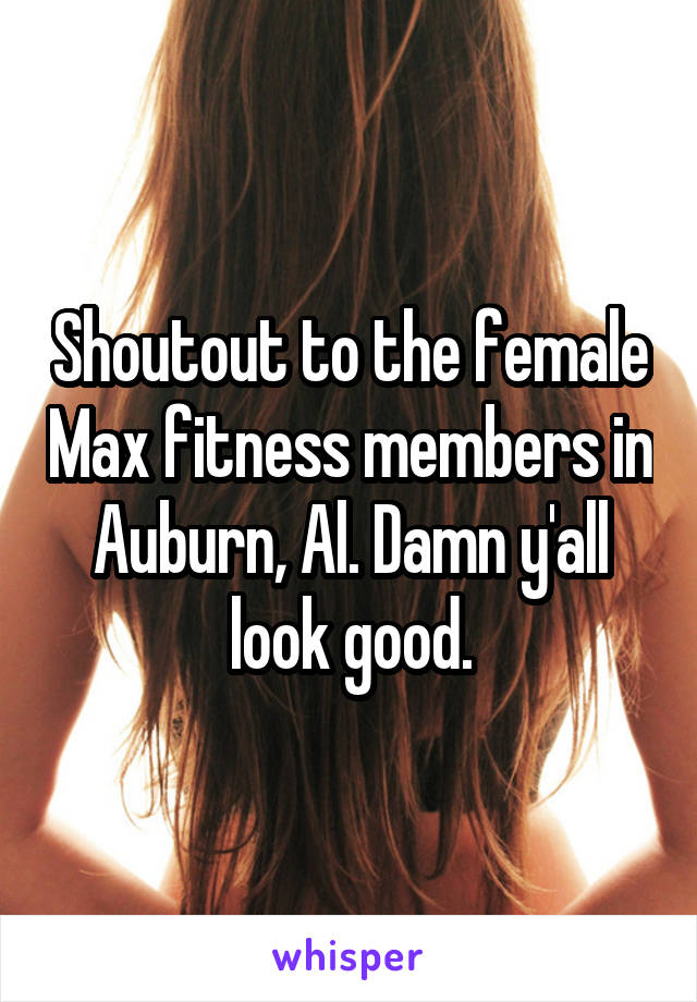 Shoutout to the female Max fitness members in Auburn, Al. Damn y'all look good.