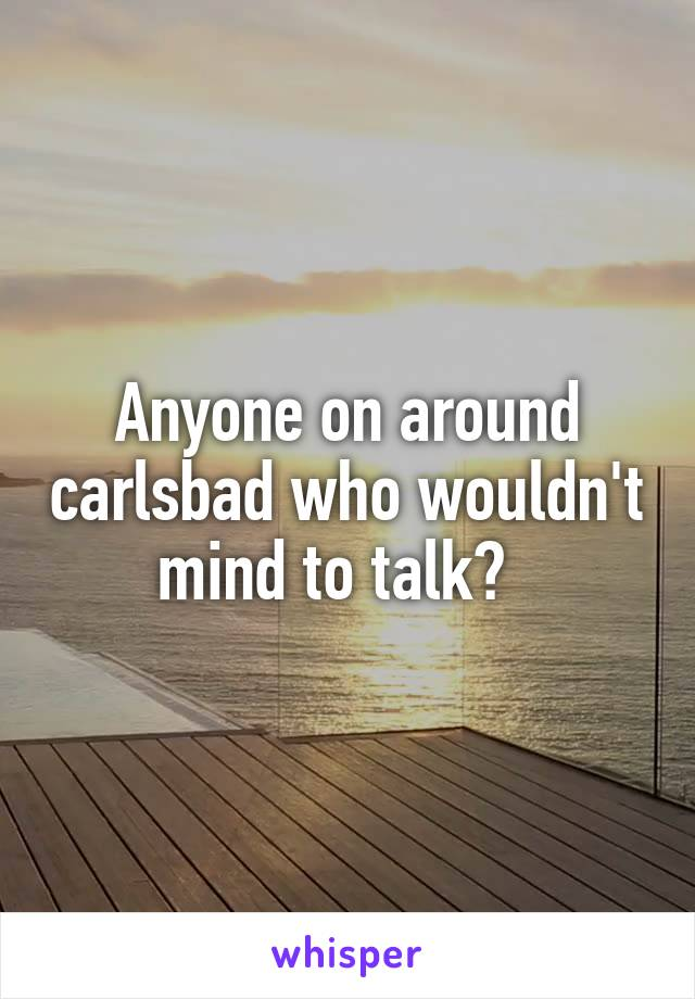 Anyone on around carlsbad who wouldn't mind to talk?