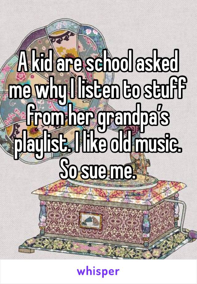 A kid are school asked me why I listen to stuff from her grandpa's playlist. I like old music. So sue me.