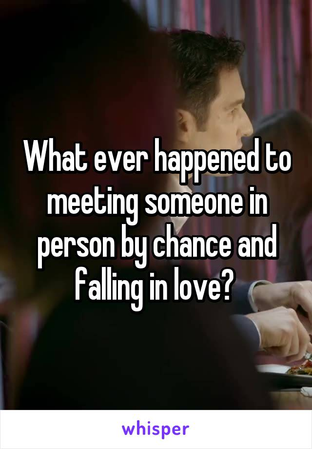 What ever happened to meeting someone in person by chance and falling in love?