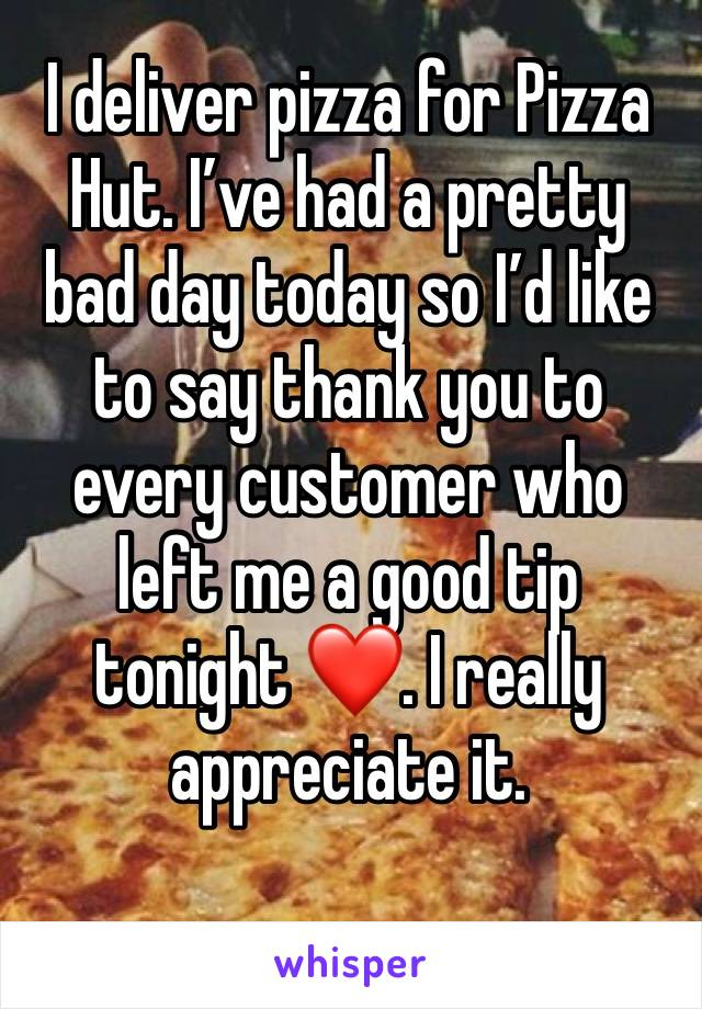 I deliver pizza for Pizza Hut. I've had a pretty bad day today so I'd like to say thank you to every customer who left me a good tip tonight ❤️. I really appreciate it.